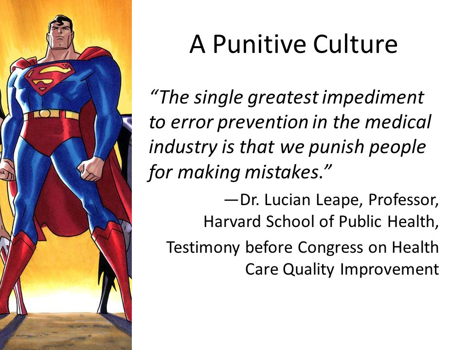 """A Punitive Culture """"The single greatest impediment to error prevention in the medical industry is that we punish people for making mistakes."""" —Dr. Luc"""