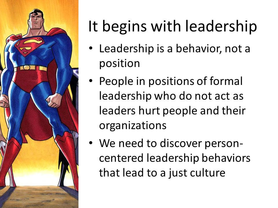It begins with leadership Leadership is a behavior, not a position People in positions of formal leadership who do not act as leaders hurt people and