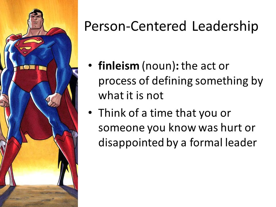 Person-Centered Leadership finleism (noun): the act or process of defining something by what it is not Think of a time that you or someone you know wa
