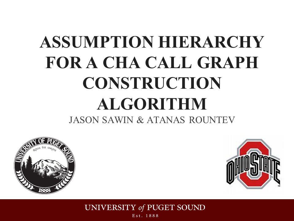 ASSUMPTION HIERARCHY FOR A CHA CALL GRAPH CONSTRUCTION ALGORITHM JASON SAWIN & ATANAS ROUNTEV