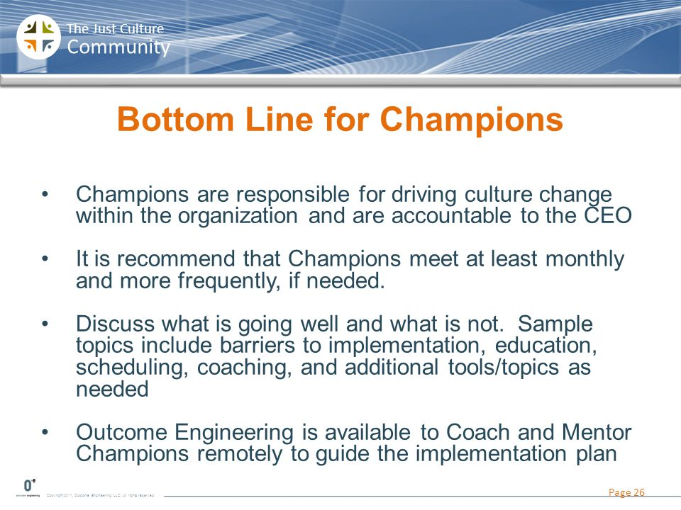 Copyright 2011, Outcome Engineering, LLC. All rights reserved. The Just Culture Community Bottom Line for Champions Champions are responsible for driv
