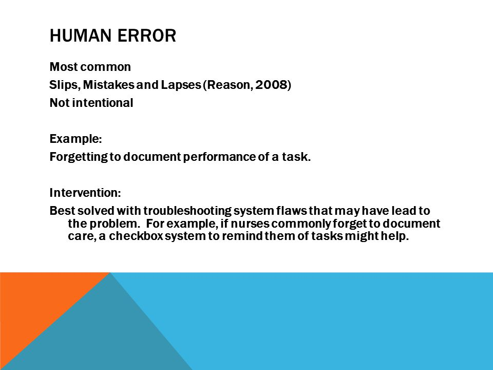 HUMAN ERROR Most common Slips, Mistakes and Lapses (Reason, 2008) Not intentional Example: Forgetting to document performance of a task.