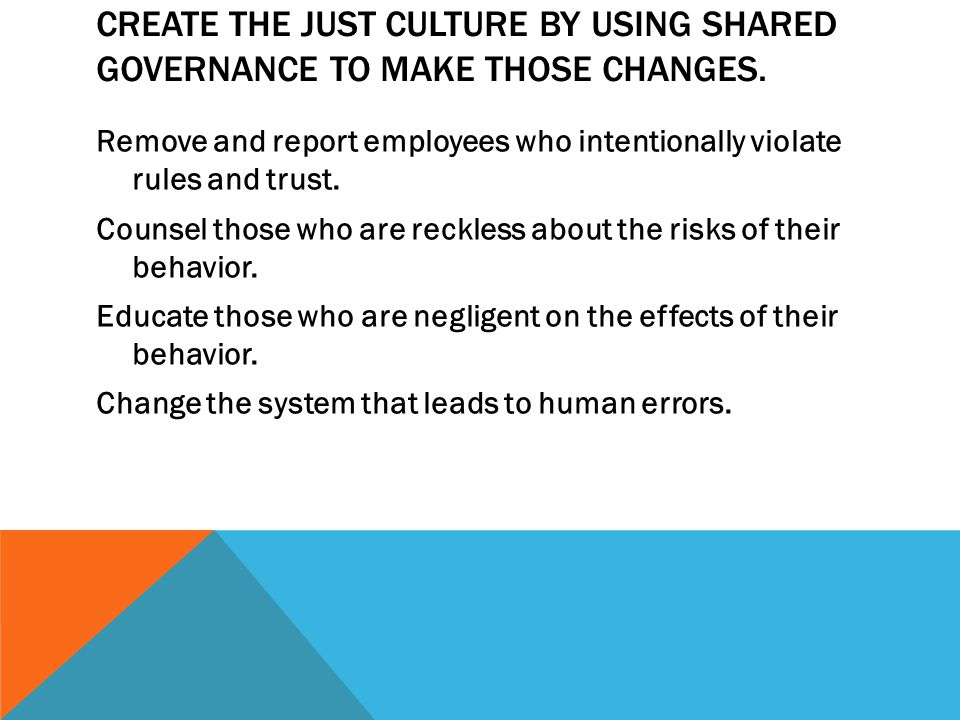 CREATE THE JUST CULTURE BY USING SHARED GOVERNANCE TO MAKE THOSE CHANGES.