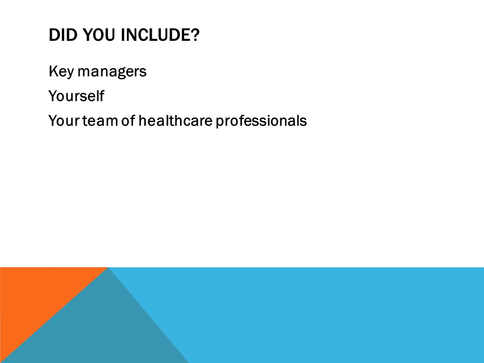 DID YOU INCLUDE Key managers Yourself Your team of healthcare professionals