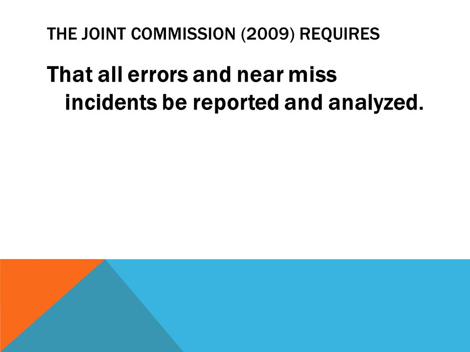 THE JOINT COMMISSION (2009) REQUIRES That all errors and near miss incidents be reported and analyzed.