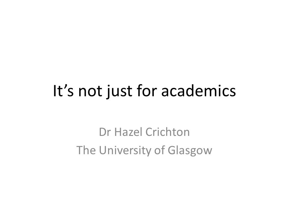 It's not just for academics Dr Hazel Crichton The University of Glasgow