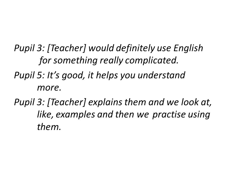 Pupil 3: [Teacher] would definitely use English for something really complicated.