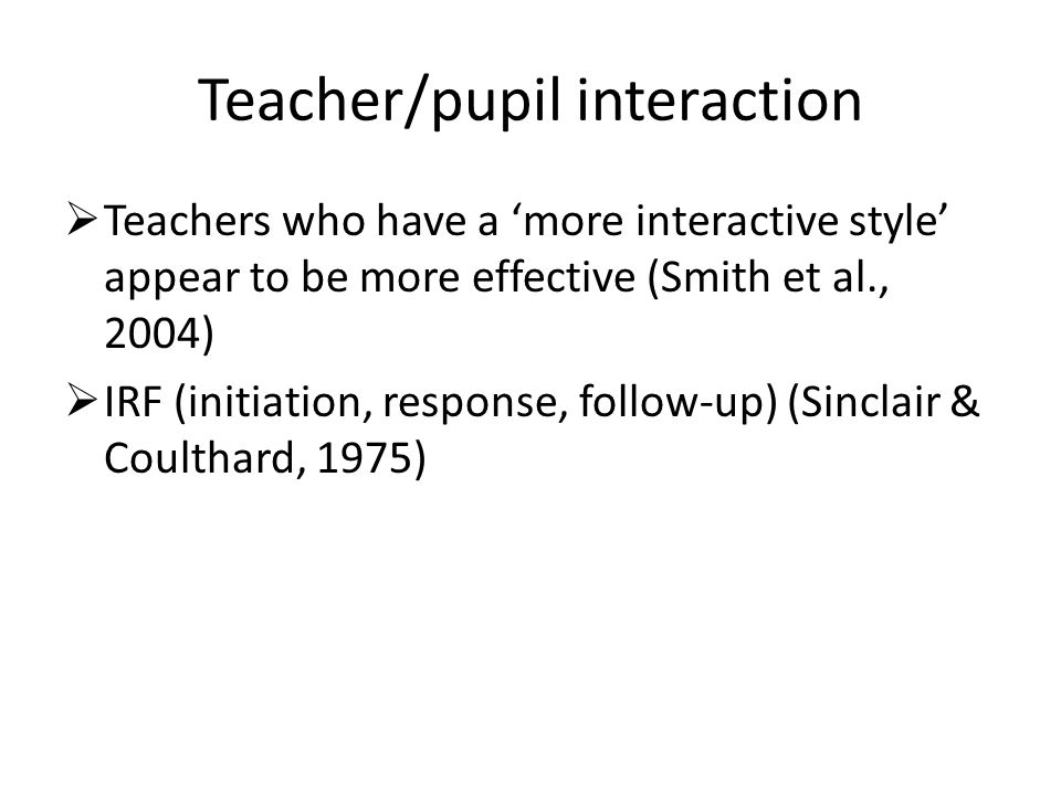Teacher/pupil interaction  Teachers who have a 'more interactive style' appear to be more effective (Smith et al., 2004)  IRF (initiation, response, follow-up) (Sinclair & Coulthard, 1975)