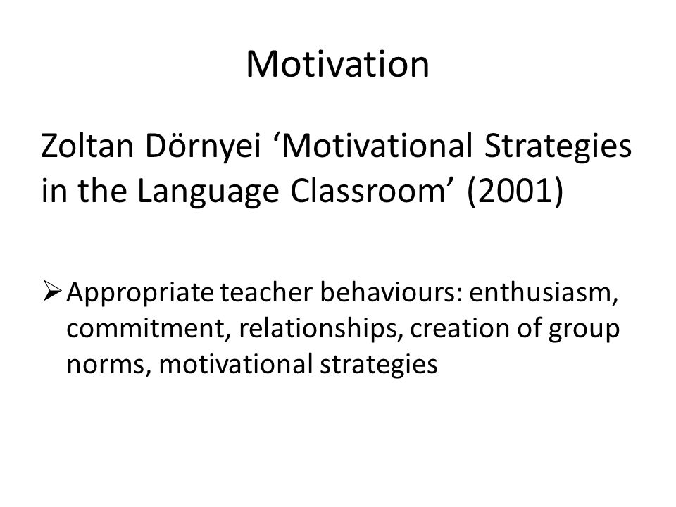 Motivation Zoltan Dörnyei 'Motivational Strategies in the Language Classroom' (2001)  Appropriate teacher behaviours: enthusiasm, commitment, relationships, creation of group norms, motivational strategies