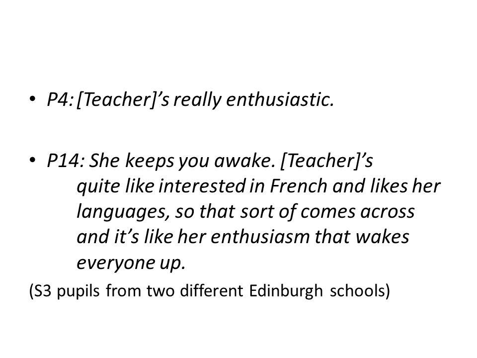 P4:[Teacher]'s really enthusiastic. P14: She keeps you awake.