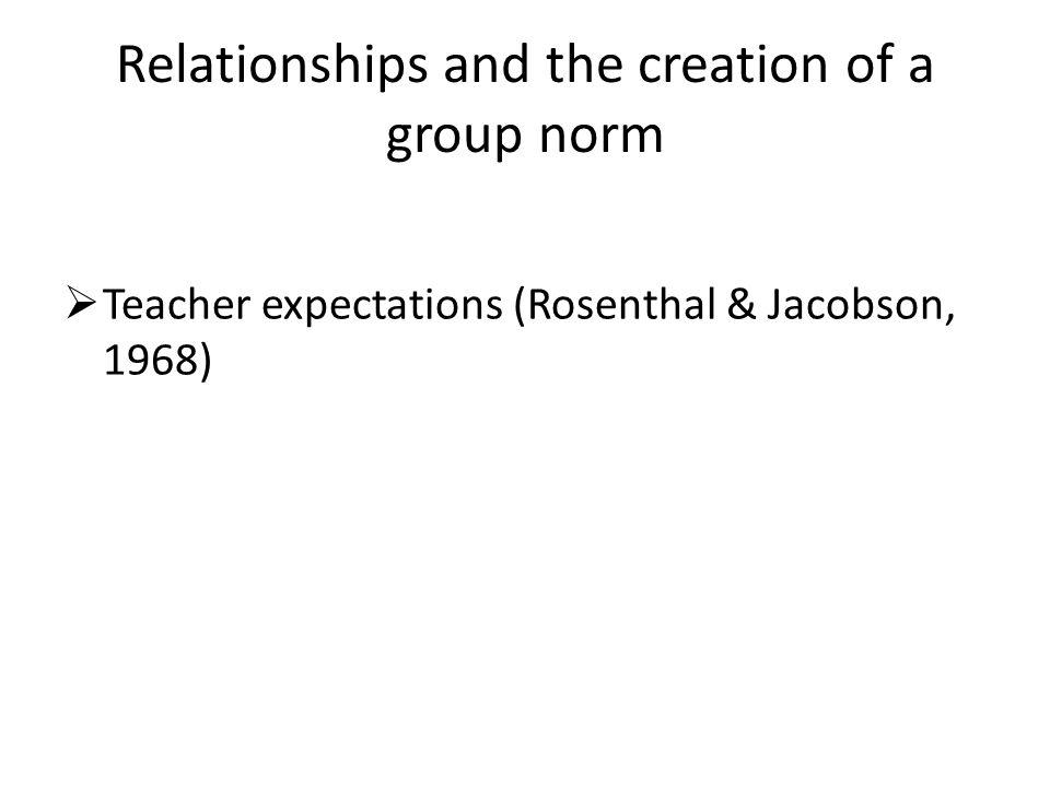 Relationships and the creation of a group norm  Teacher expectations (Rosenthal & Jacobson, 1968)