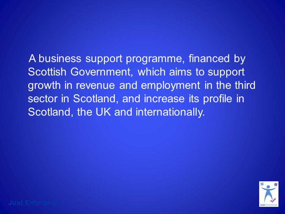 A business support programme, financed by Scottish Government, which aims to support growth in revenue and employment in the third sector in Scotland, and increase its profile in Scotland, the UK and internationally.