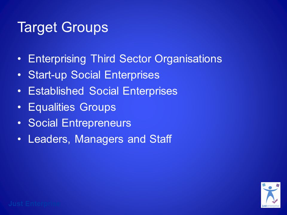 Just Enterprise Target Groups Enterprising Third Sector Organisations Start-up Social Enterprises Established Social Enterprises Equalities Groups Social Entrepreneurs Leaders, Managers and Staff