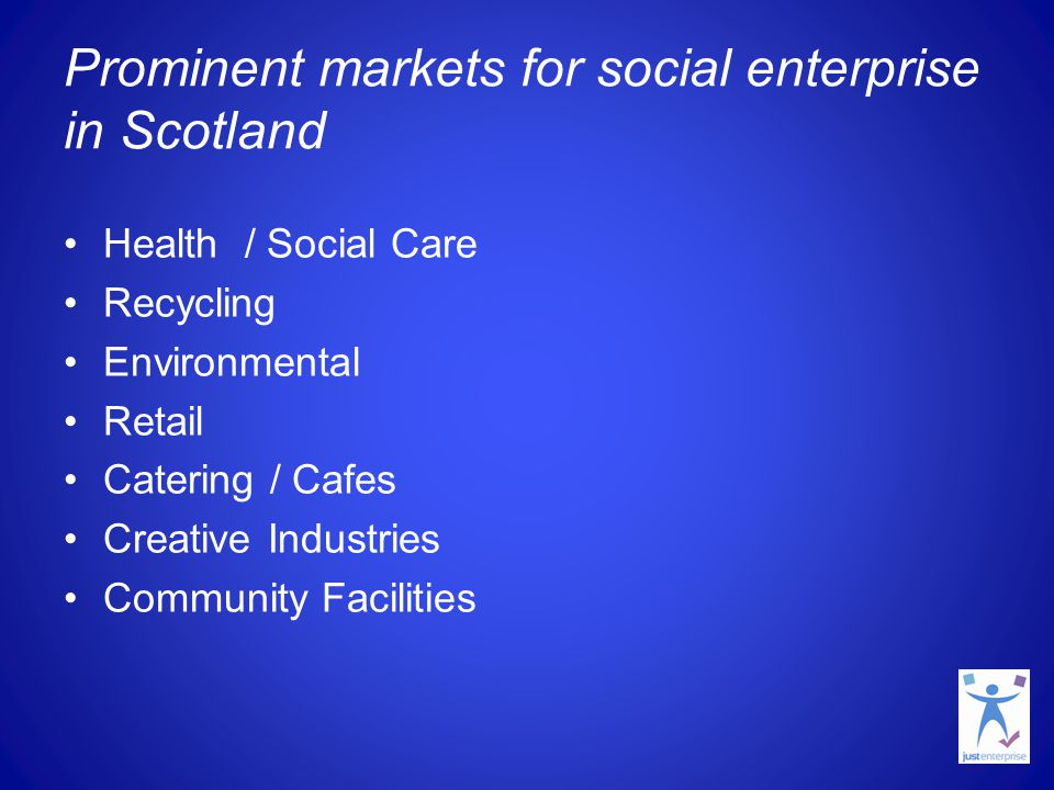 Prominent markets for social enterprise in Scotland Health / Social Care Recycling Environmental Retail Catering / Cafes Creative Industries Community
