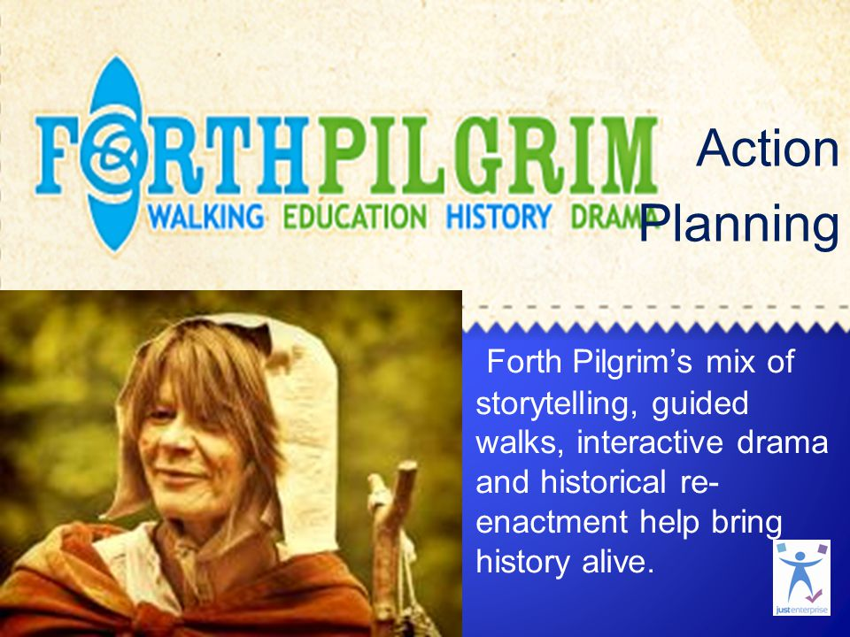 Just Enterprise Action Planning Forth Pilgrim's mix of storytelling, guided walks, interactive drama and historical re- enactment help bring history a