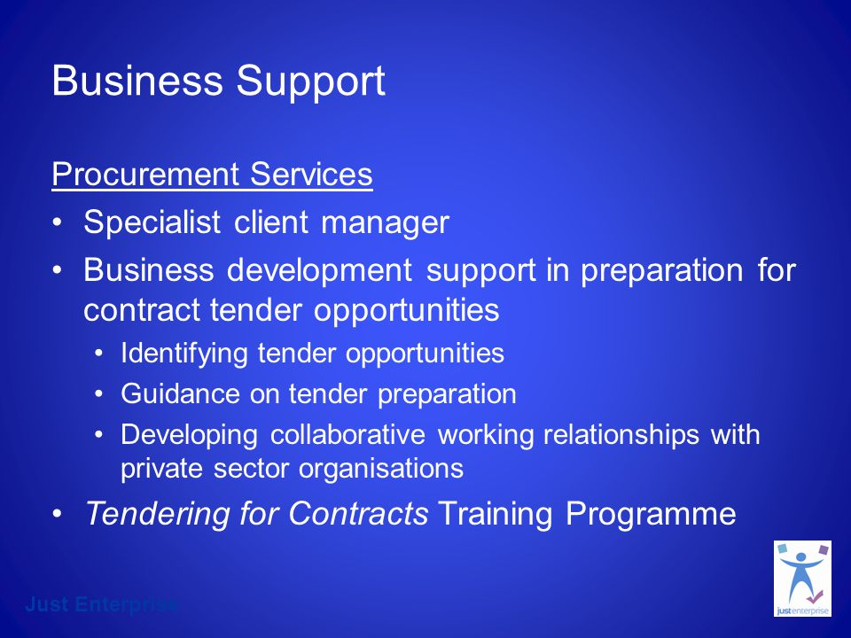 Just Enterprise Business Support Procurement Services Specialist client manager Business development support in preparation for contract tender opportunities Identifying tender opportunities Guidance on tender preparation Developing collaborative working relationships with private sector organisations Tendering for Contracts Training Programme