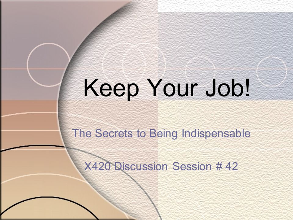 Keep Your Job! The Secrets to Being Indispensable X420 Discussion Session # 42