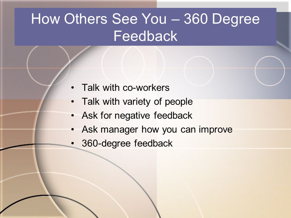 How Others See You – 360 Degree Feedback Talk with co-workers Talk with variety of people Ask for negative feedback Ask manager how you can improve 36