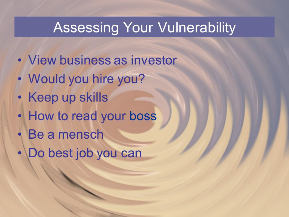 Assessing Your Vulnerability View business as investor Would you hire you? Keep up skills How to read your boss Be a mensch Do best job you can