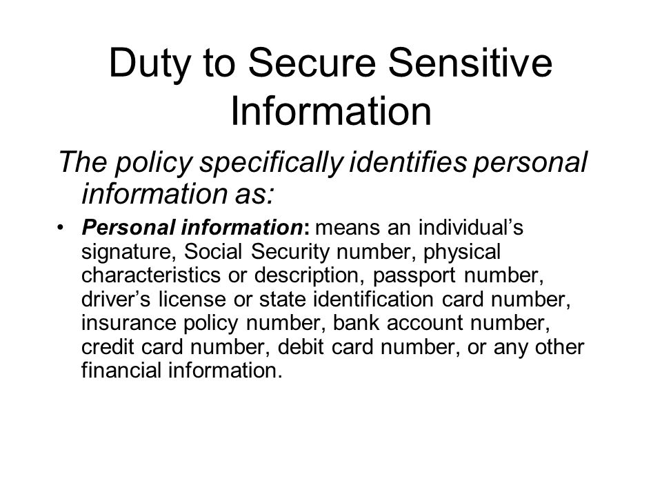Duty to Secure Sensitive Information The policy specifically identifies personal information as: Personal information: means an individual's signature, Social Security number, physical characteristics or description, passport number, driver's license or state identification card number, insurance policy number, bank account number, credit card number, debit card number, or any other financial information.