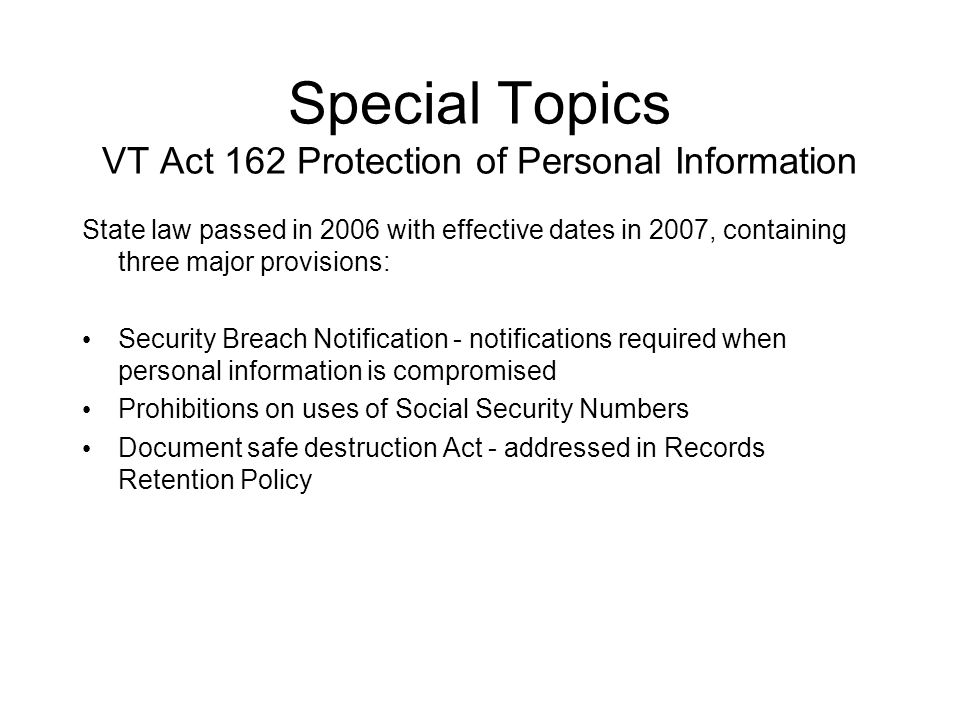 Special Topics VT Act 162 Protection of Personal Information State law passed in 2006 with effective dates in 2007, containing three major provisions: Security Breach Notification - notifications required when personal information is compromised Prohibitions on uses of Social Security Numbers Document safe destruction Act - addressed in Records Retention Policy