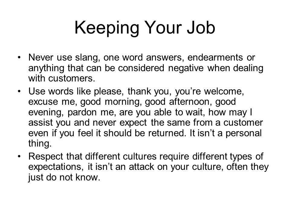 Keeping Your Job Never use slang, one word answers, endearments or anything that can be considered negative when dealing with customers.