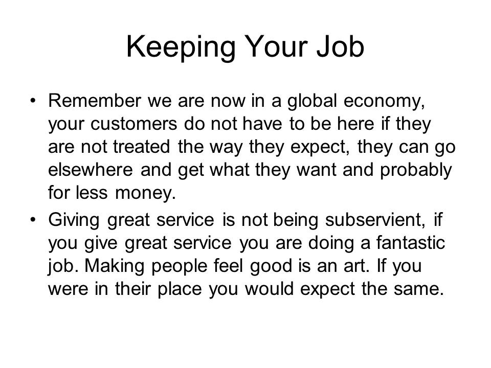 Keeping Your Job Remember we are now in a global economy, your customers do not have to be here if they are not treated the way they expect, they can go elsewhere and get what they want and probably for less money.