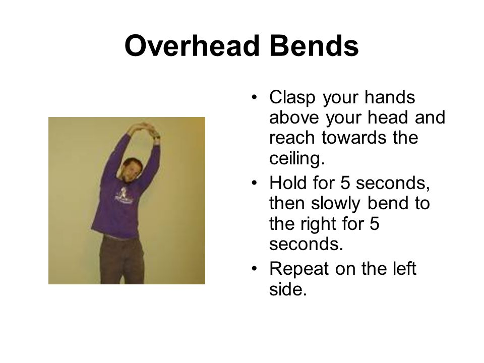 Overhead Bends Clasp your hands above your head and reach towards the ceiling. Hold for 5 seconds, then slowly bend to the right for 5 seconds. Repeat