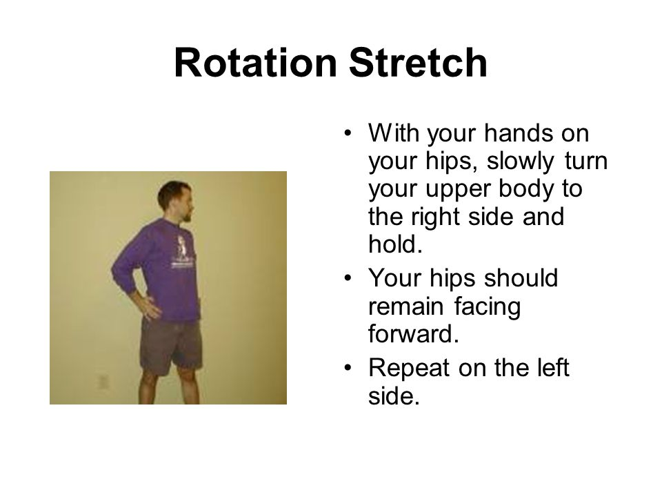 Rotation Stretch With your hands on your hips, slowly turn your upper body to the right side and hold. Your hips should remain facing forward. Repeat