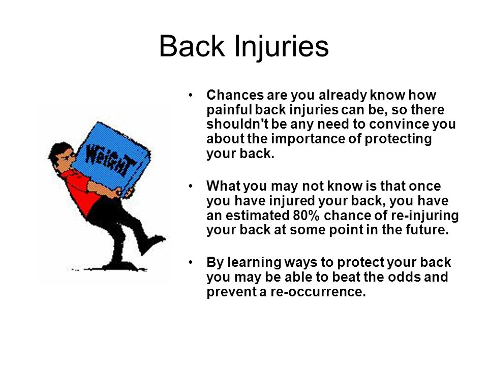Back Injuries Chances are you already know how painful back injuries can be, so there shouldn't be any need to convince you about the importance of pr