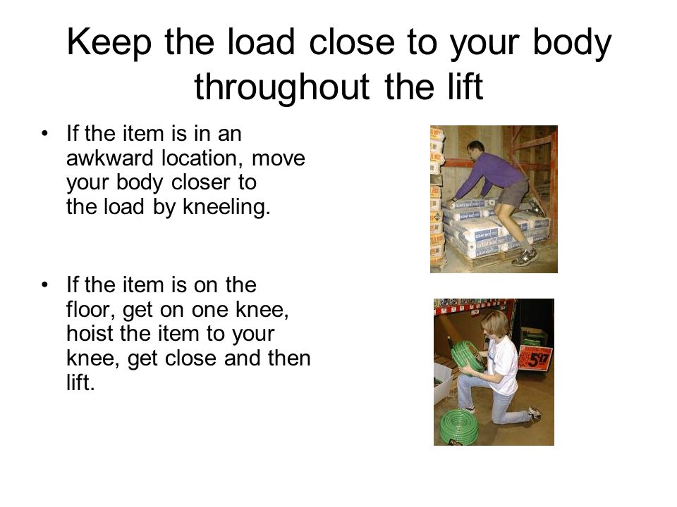 Keep the load close to your body throughout the lift If the item is in an awkward location, move your body closer to the load by kneeling. If the item