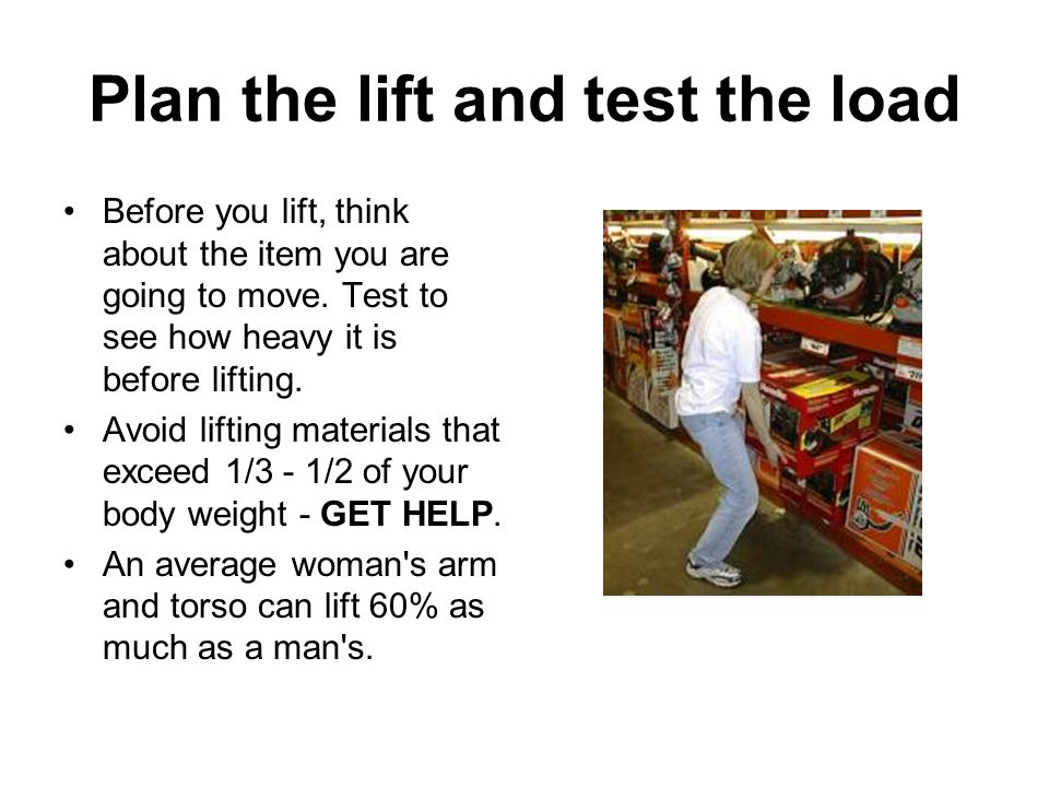 Plan the lift and test the load Before you lift, think about the item you are going to move. Test to see how heavy it is before lifting. Avoid lifting