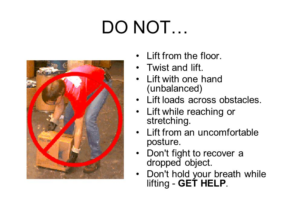DO NOT… Lift from the floor. Twist and lift. Lift with one hand (unbalanced) Lift loads across obstacles. Lift while reaching or stretching. Lift from