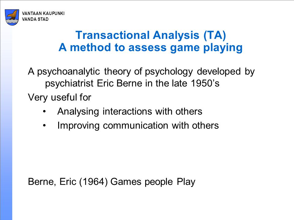 VANTAAN KAUPUNKI VANDA STAD Transactional Analysis (TA) A method to assess game playing A psychoanalytic theory of psychology developed by psychiatrist Eric Berne in the late 1950's Very useful for Analysing interactions with others Improving communication with others Berne, Eric (1964) Games people Play
