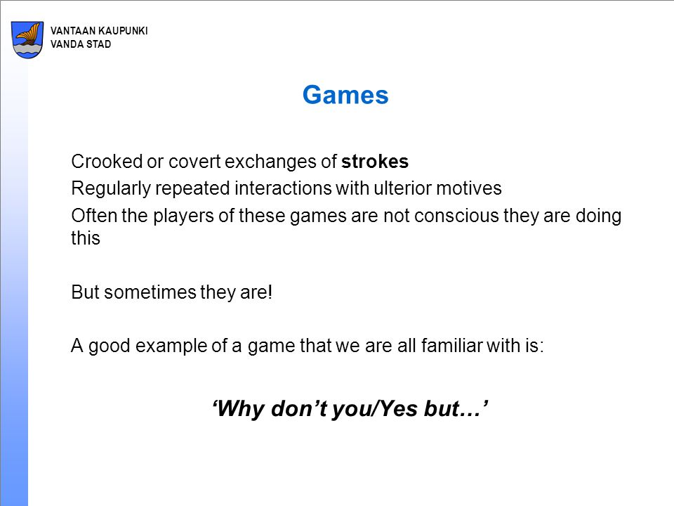 VANTAAN KAUPUNKI VANDA STAD Games Crooked or covert exchanges of strokes Regularly repeated interactions with ulterior motives Often the players of these games are not conscious they are doing this But sometimes they are.