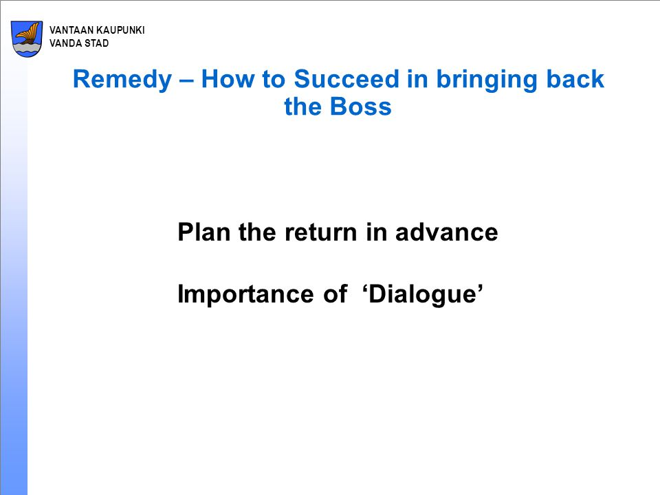 VANTAAN KAUPUNKI VANDA STAD Remedy – How to Succeed in bringing back the Boss Plan the return in advance Importance of 'Dialogue'