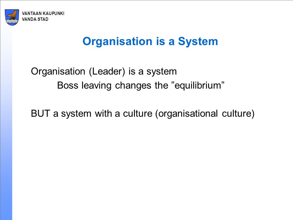 VANTAAN KAUPUNKI VANDA STAD Organisation is a System Organisation (Leader) is a system Boss leaving changes the equilibrium BUT a system with a culture (organisational culture)
