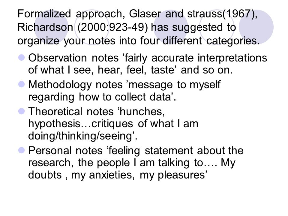 Formalized approach, Glaser and strauss(1967), Richardson (2000:923-49) has suggested to organize your notes into four different categories. Observati