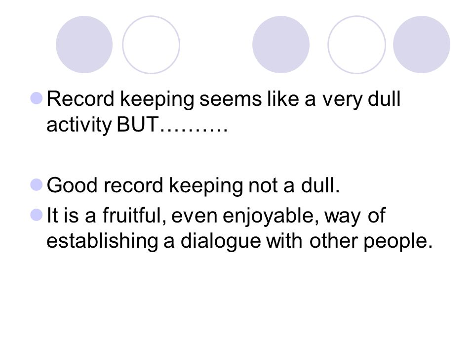 Record keeping seems like a very dull activity BUT………. Good record keeping not a dull. It is a fruitful, even enjoyable, way of establishing a dialogu