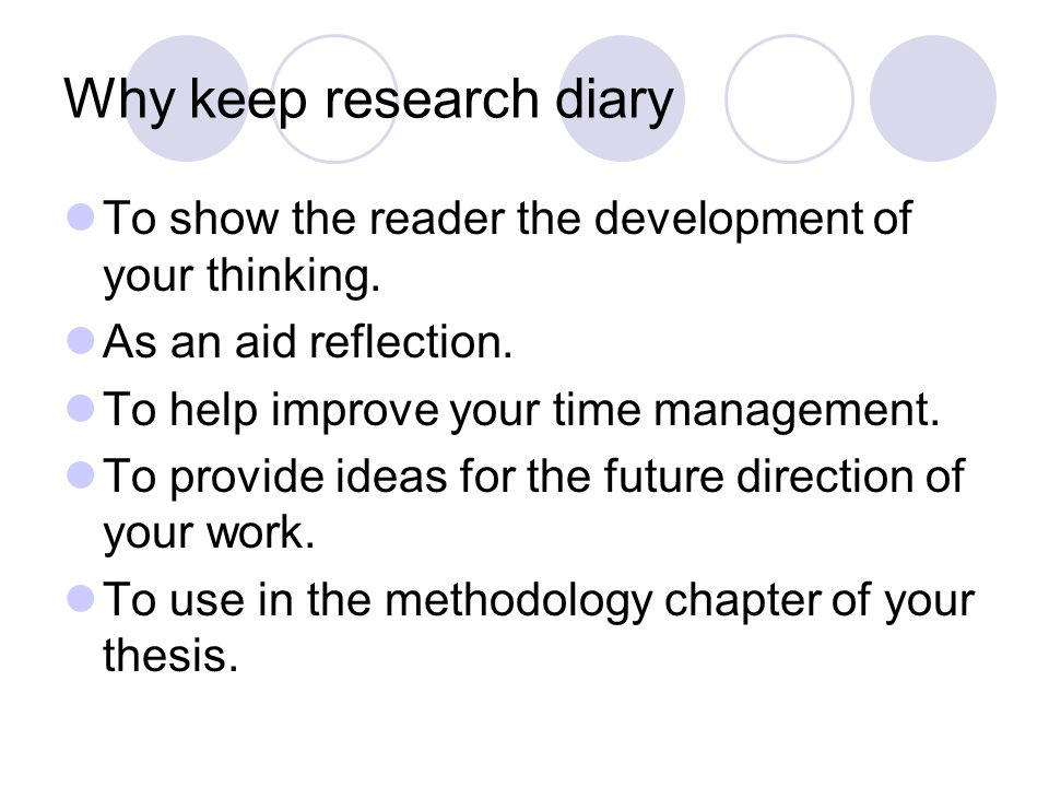 Why keep research diary To show the reader the development of your thinking. As an aid reflection. To help improve your time management. To provide id