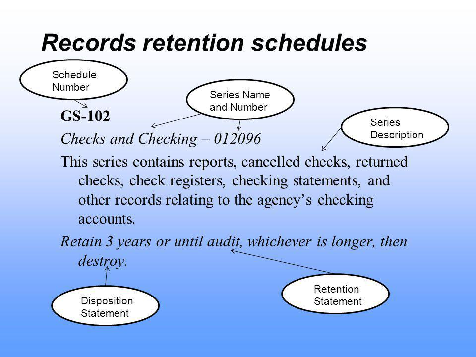Records retention schedules GS-102 Checks and Checking – This series contains reports, cancelled checks, returned checks, check registers, checking statements, and other records relating to the agency's checking accounts.