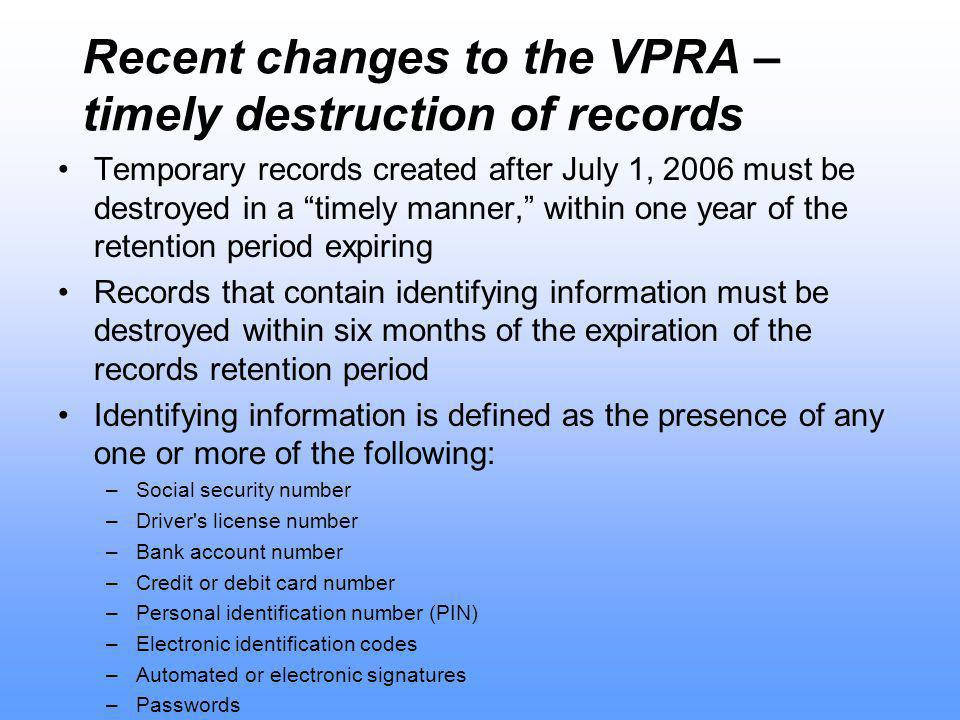 Recent changes to the VPRA – timely destruction of records Temporary records created after July 1, 2006 must be destroyed in a timely manner, within one year of the retention period expiring Records that contain identifying information must be destroyed within six months of the expiration of the records retention period Identifying information is defined as the presence of any one or more of the following: –Social security number –Driver s license number –Bank account number –Credit or debit card number –Personal identification number (PIN) –Electronic identification codes –Automated or electronic signatures –Passwords