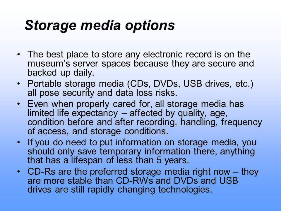 Storage media options The best place to store any electronic record is on the museum's server spaces because they are secure and backed up daily.