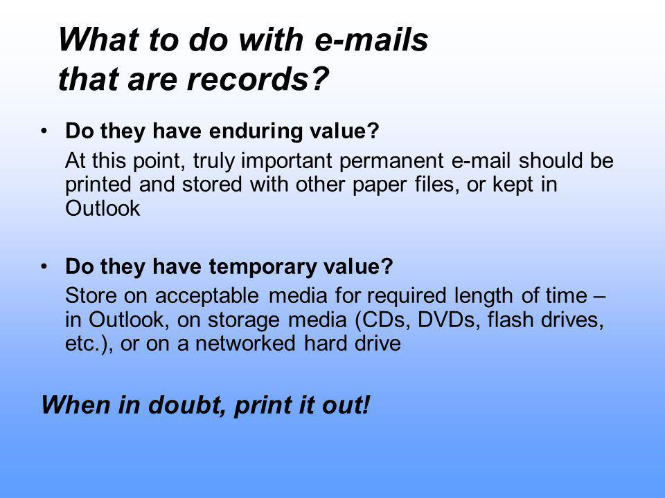 What to do with e-mails that are records. Do they have enduring value.