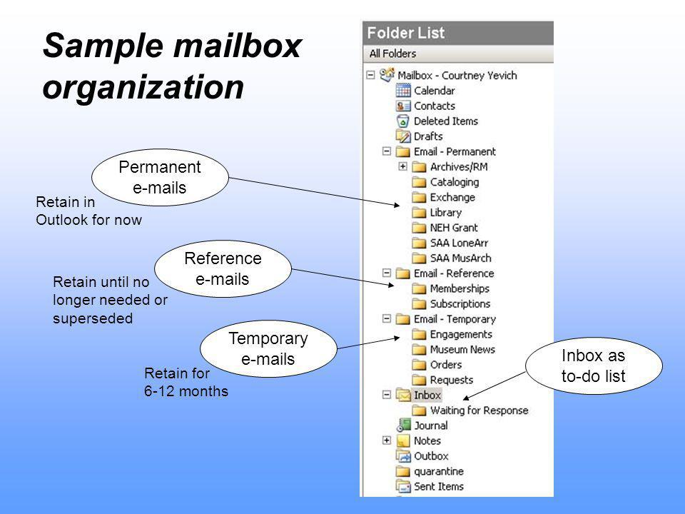 Sample mailbox organization Permanent  s Reference  s Inbox as to-do list Temporary  s Retain in Outlook for now Retain until no longer needed or superseded Retain for 6-12 months