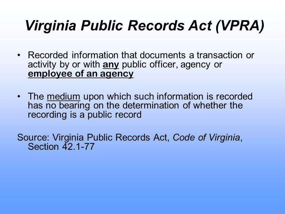 Virginia Public Records Act (VPRA) Recorded information that documents a transaction or activity by or with any public officer, agency or employee of an agency The medium upon which such information is recorded has no bearing on the determination of whether the recording is a public record Source: Virginia Public Records Act, Code of Virginia, Section