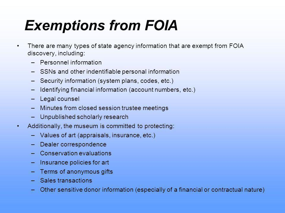 Exemptions from FOIA There are many types of state agency information that are exempt from FOIA discovery, including: –Personnel information –SSNs and other indentifiable personal information –Security information (system plans, codes, etc.) –Identifying financial information (account numbers, etc.) –Legal counsel –Minutes from closed session trustee meetings –Unpublished scholarly research Additionally, the museum is committed to protecting: –Values of art (appraisals, insurance, etc.) –Dealer correspondence –Conservation evaluations –Insurance policies for art –Terms of anonymous gifts –Sales transactions –Other sensitive donor information (especially of a financial or contractual nature)