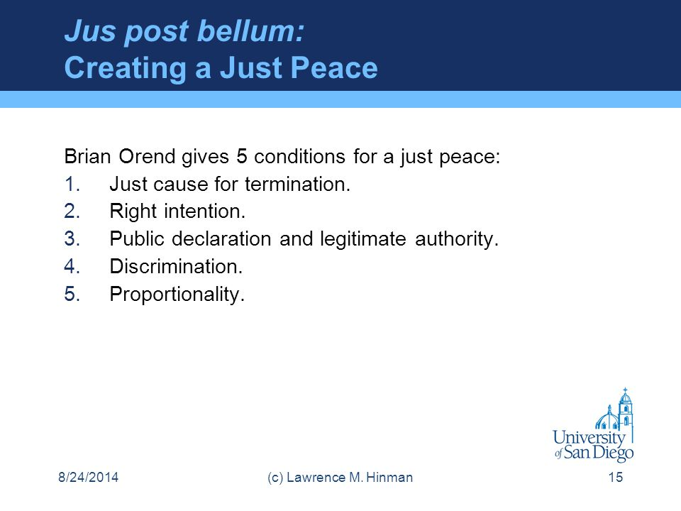Jus post bellum: Creating a Just Peace Brian Orend gives 5 conditions for a just peace: 1.Just cause for termination. 2.Right intention. 3.Public decl