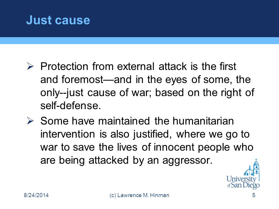 Just cause  Protection from external attack is the first and foremost—and in the eyes of some, the only--just cause of war; based on the right of sel