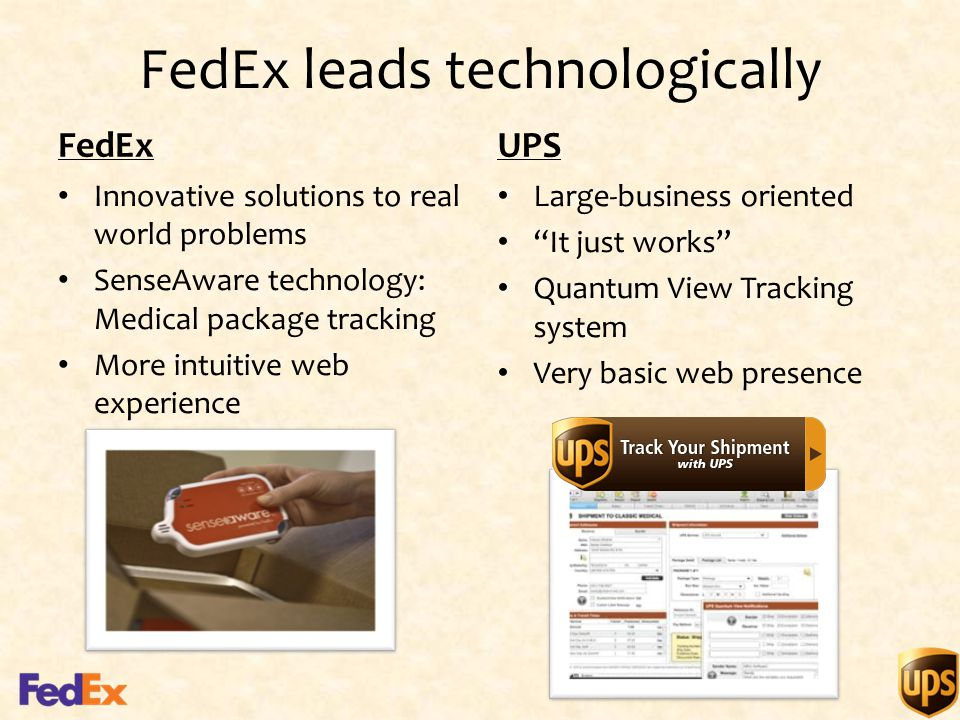 FedEx leads technologically FedEx Innovative solutions to real world problems SenseAware technology: Medical package tracking More intuitive web experience UPS Large-business oriented It just works Quantum View Tracking system Very basic web presence
